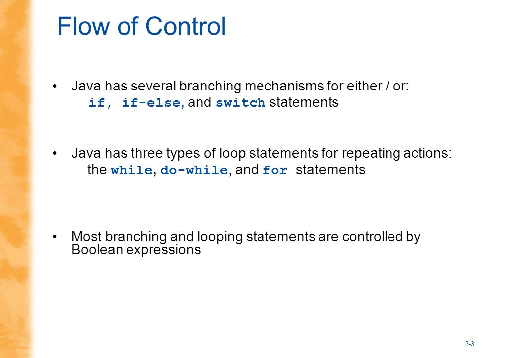 3-3 Flow of Control Java has several branching mechanisms for either / or: if, if-else, and switch statements Java has three types of loop statements for repeating actions: the while, do-while, and for statements Most branching and looping statements are controlled by Boolean expressions