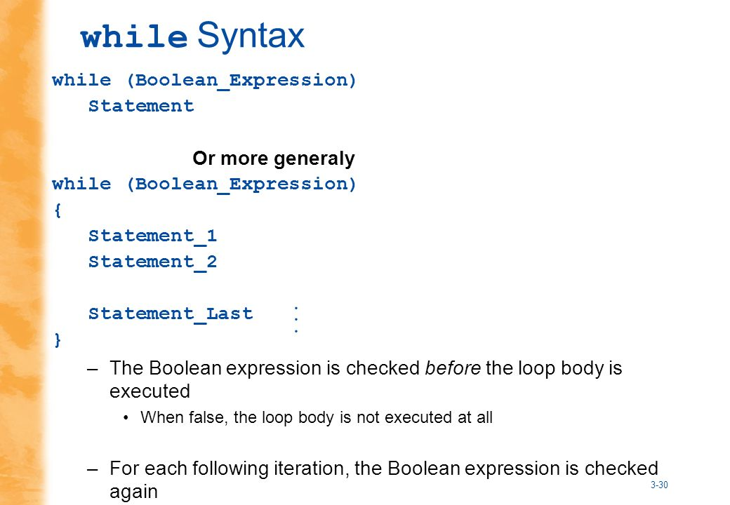 3-30 while (Boolean_Expression) Statement Or more generaly while (Boolean_Expression) { Statement_1 Statement_2 Statement_Last } –The Boolean expression is checked before the loop body is executed When false, the loop body is not executed at all –For each following iteration, the Boolean expression is checked again while Syntax...