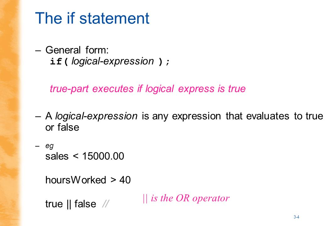 3-4 The if statement –General form: if( logical-expression ); true-part executes if logical express is true –A logical-expression is any expression that evaluates to true or false –eg sales < 15000.00 hoursWorked > 40 true || false // || is the OR operator