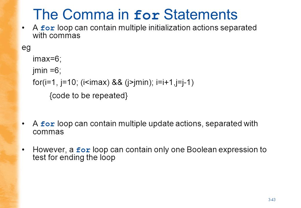 3-43 The Comma in for Statements A for loop can contain multiple initialization actions separated with commas eg imax=6; jmin =6; for(i=1, j=10; (i jmin); i=i+1,j=j-1) {code to be repeated} A for loop can contain multiple update actions, separated with commas However, a for loop can contain only one Boolean expression to test for ending the loop