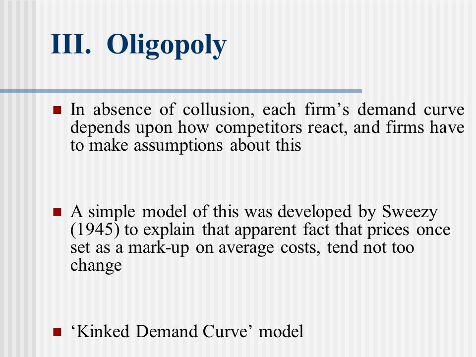 III. Oligopoly In absence of collusion, each firms demand curve depends upon how competitors react, and firms have to make assumptions about this A si