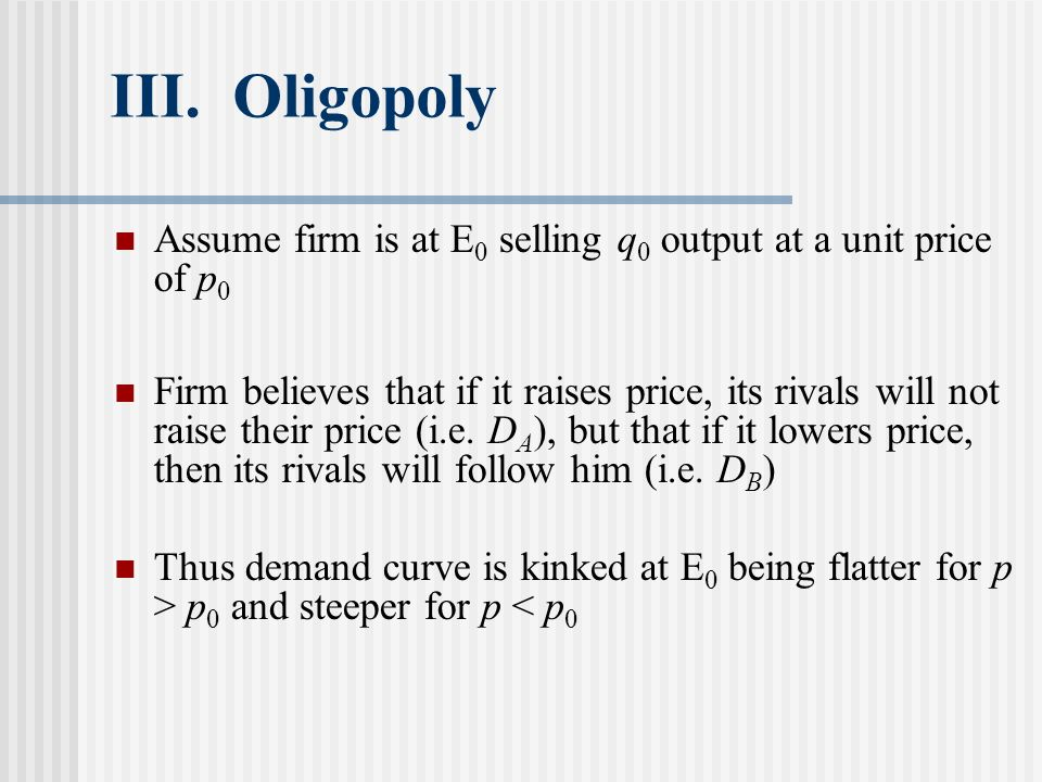 III. Oligopoly Assume firm is at E 0 selling q 0 output at a unit price of p 0 Firm believes that if it raises price, its rivals will not raise their