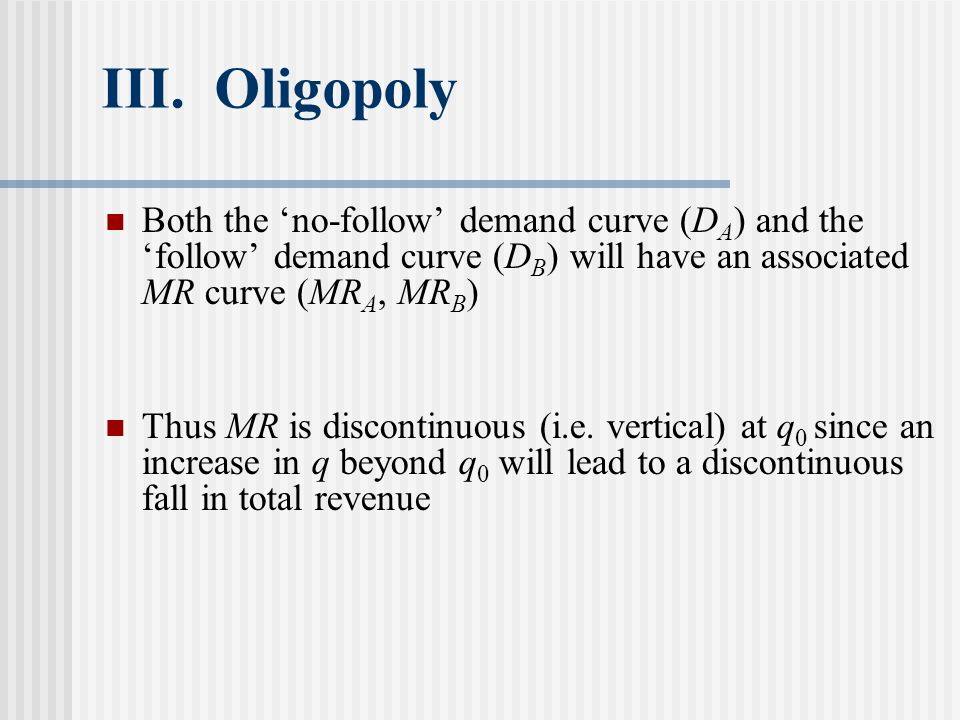 III. Oligopoly Both the no-follow demand curve (D A ) and thefollow demand curve (D B ) will have an associated MR curve (MR A, MR B ) Thus MR is disc