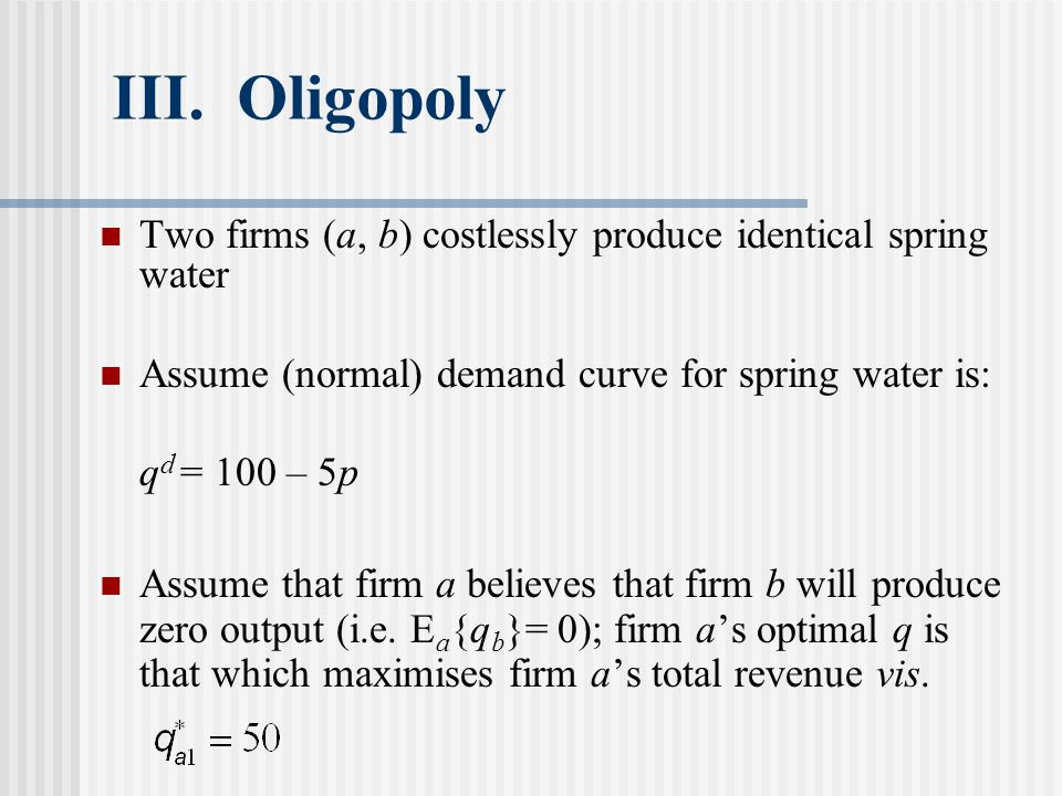 III. Oligopoly Two firms (a, b) costlessly produce identical spring water Assume (normal) demand curve for spring water is: q d = 100 – 5p Assume that