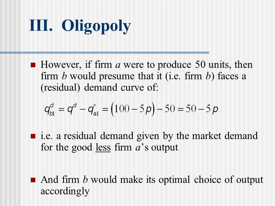 III. Oligopoly However, if firm a were to produce 50 units, then firm b would presume that it (i.e. firm b) faces a (residual) demand curve of: i.e. a