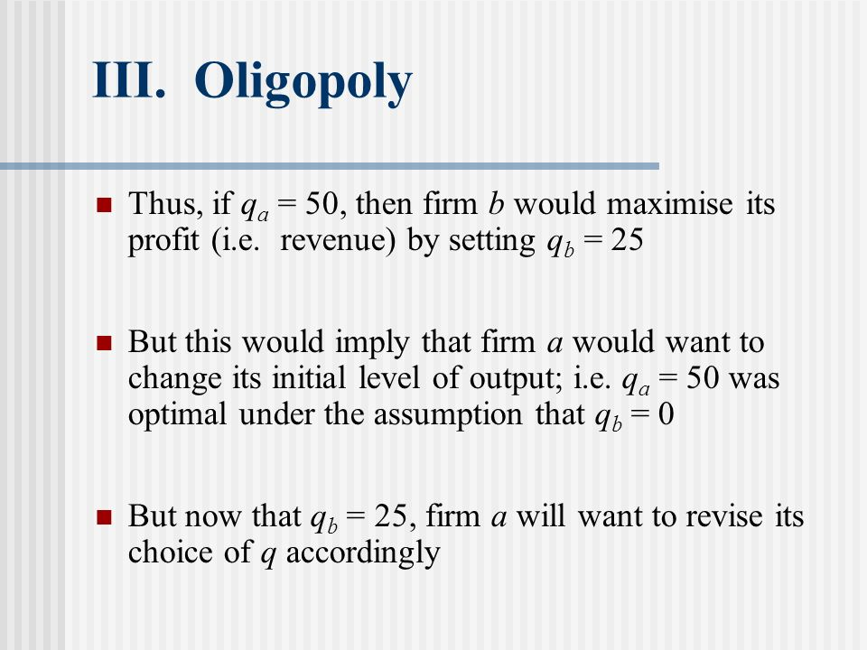 III. Oligopoly Thus, if q a = 50, then firm b would maximise its profit (i.e. revenue) by setting q b = 25 But this would imply that firm a would want