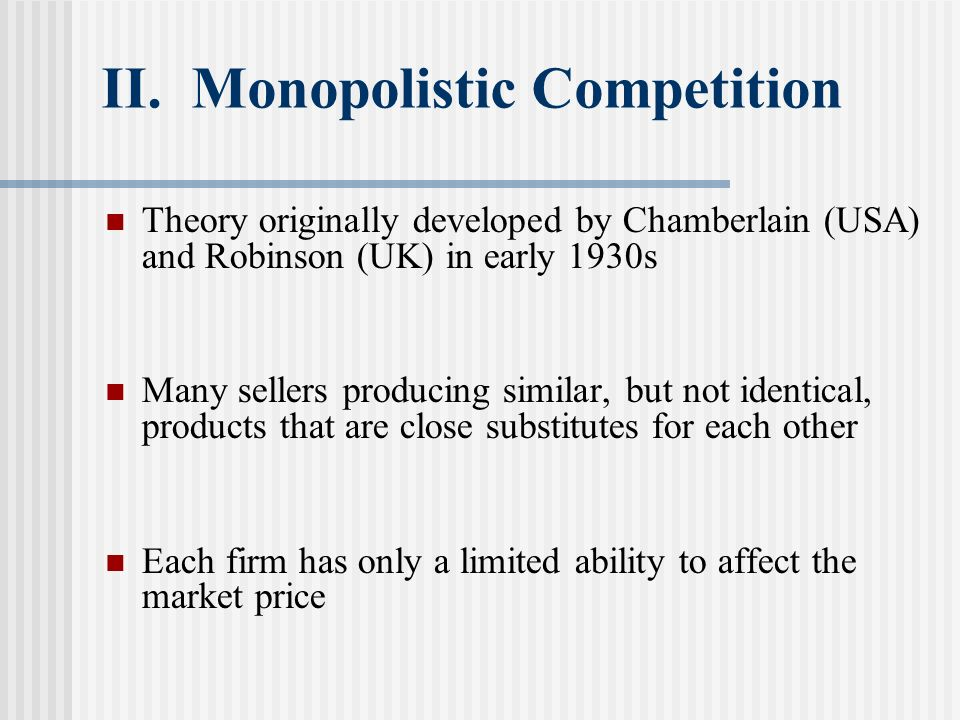 II. Monopolistic Competition Theory originally developed by Chamberlain (USA) and Robinson (UK) in early 1930s Many sellers producing similar, but not