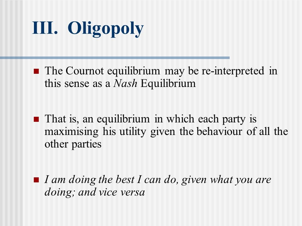 III. Oligopoly The Cournot equilibrium may be re-interpreted in this sense as a Nash Equilibrium That is, an equilibrium in which each party is maximi