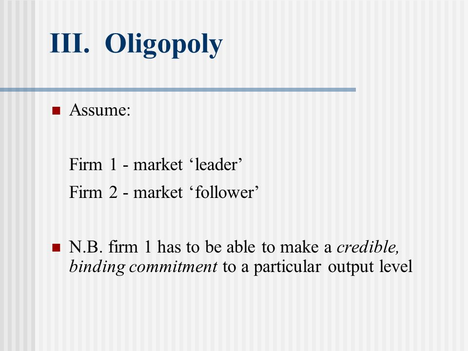 III. Oligopoly Assume: Firm 1 - market leader Firm 2 - market follower N.B. firm 1 has to be able to make a credible, binding commitment to a particul