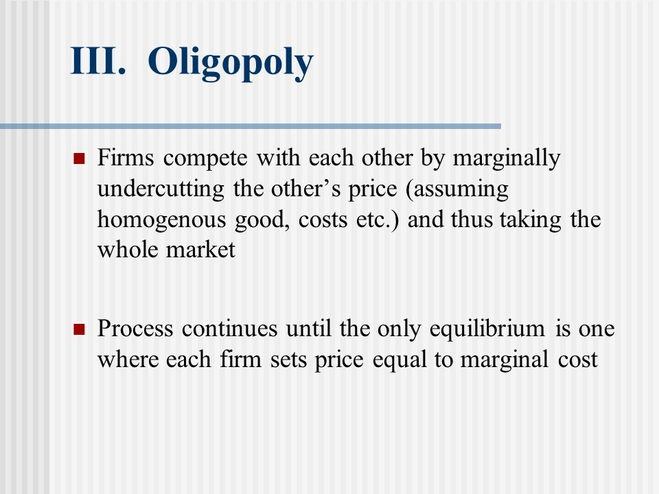 III. Oligopoly Firms compete with each other by marginally undercutting the others price (assuming homogenous good, costs etc.) and thus taking the wh