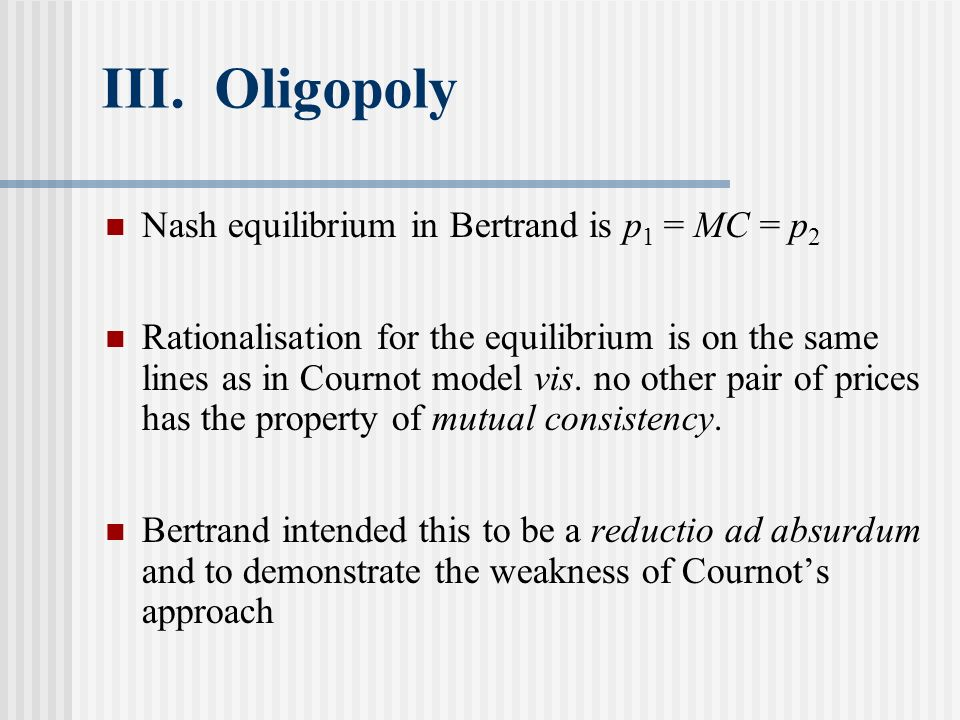 III. Oligopoly Nash equilibrium in Bertrand is p 1 = MC = p 2 Rationalisation for the equilibrium is on the same lines as in Cournot model vis. no oth