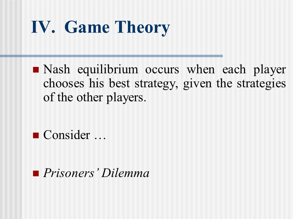 IV. Game Theory Nash equilibrium occurs when each player chooses his best strategy, given the strategies of the other players. Consider … Prisoners Di