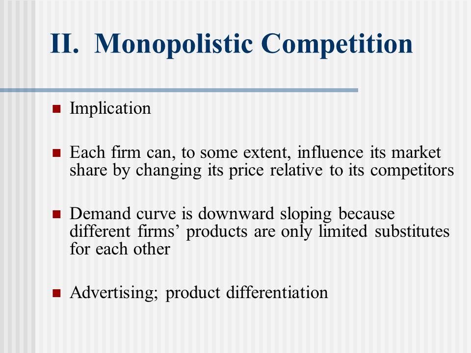 II. Monopolistic Competition Implication Each firm can, to some extent, influence its market share by changing its price relative to its competitors D