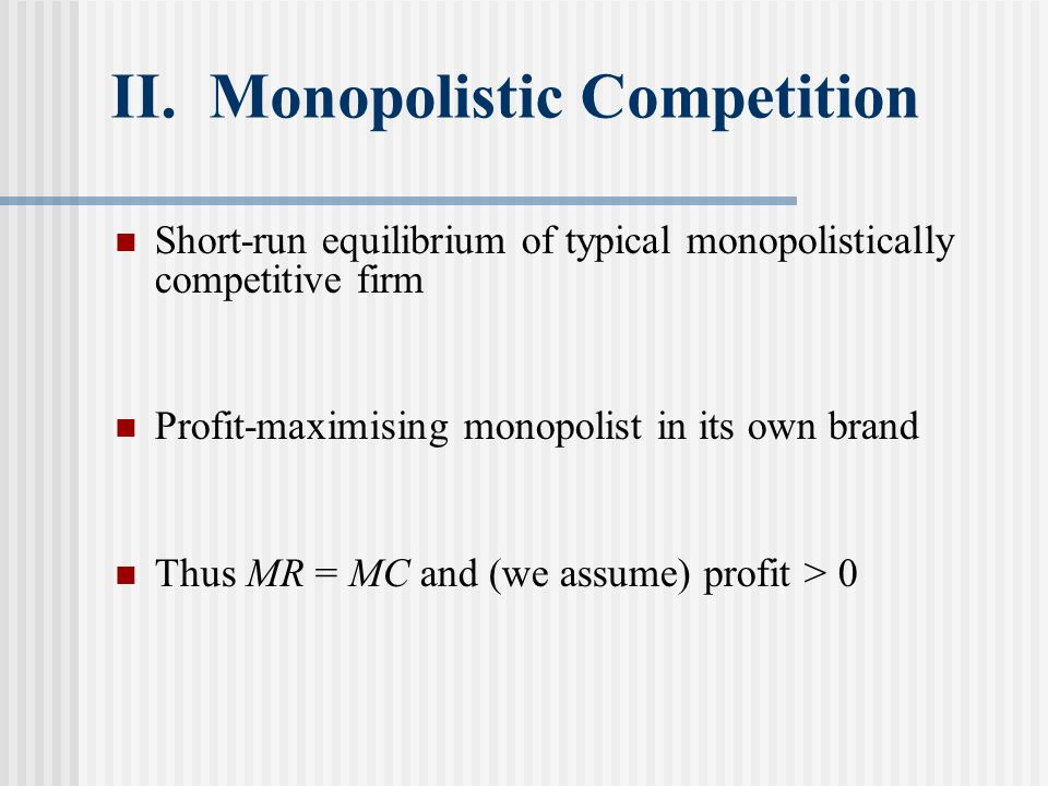 II. Monopolistic Competition Short-run equilibrium of typical monopolistically competitive firm Profit-maximising monopolist in its own brand Thus MR
