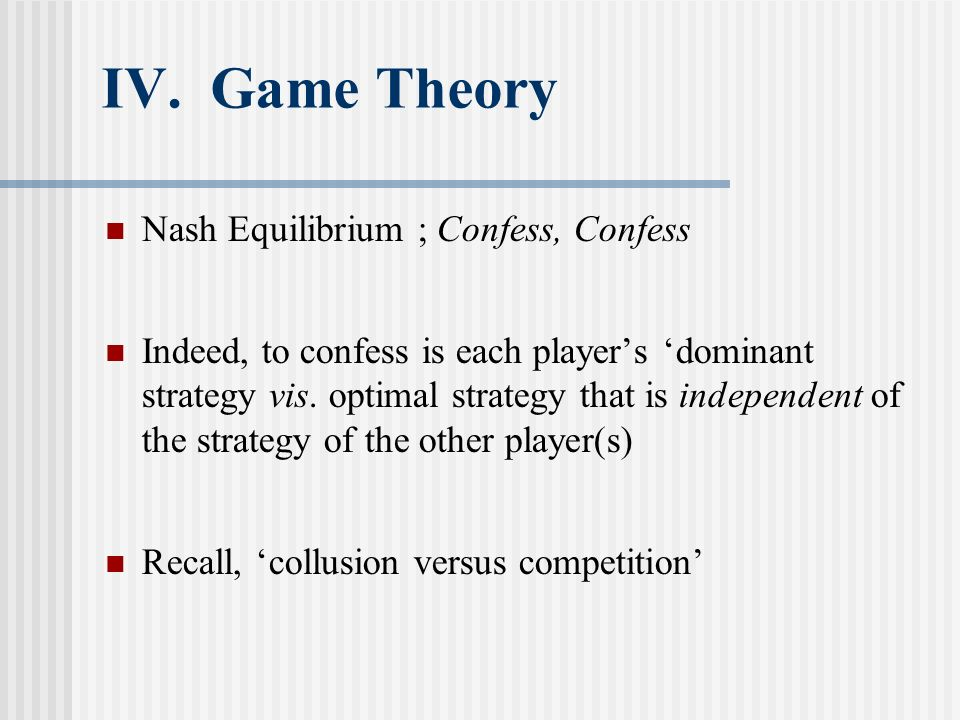 IV. Game Theory Nash Equilibrium ; Confess, Confess Indeed, to confess is each players dominant strategy vis. optimal strategy that is independent of