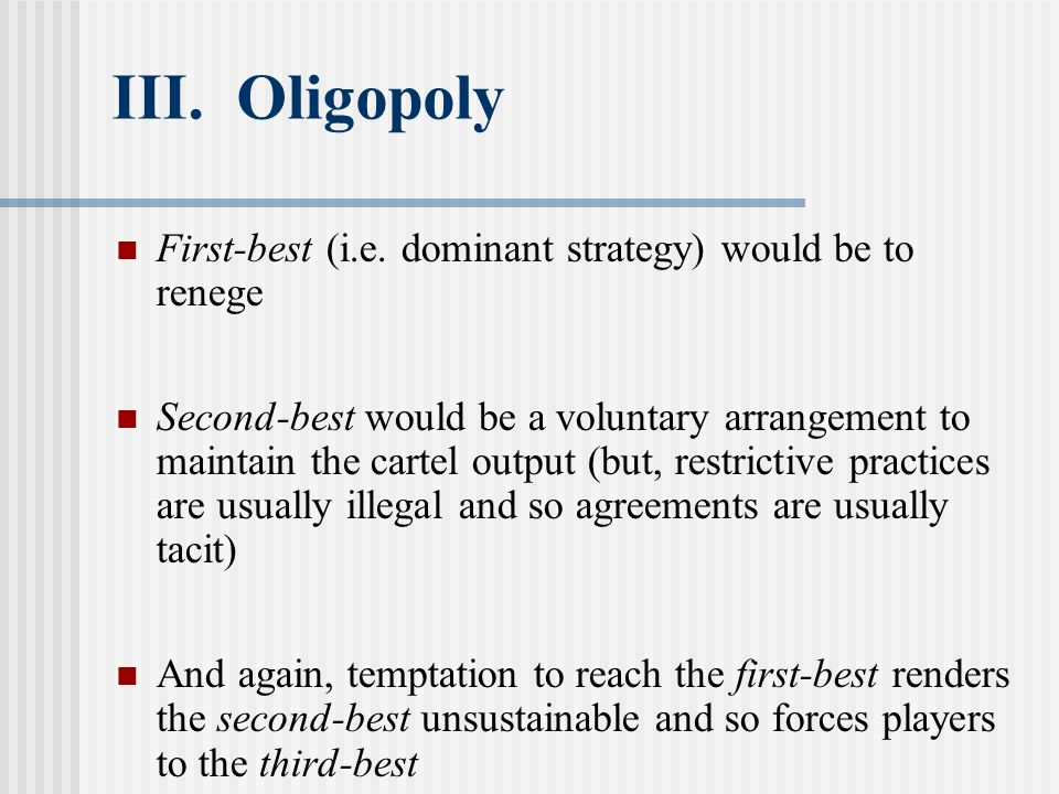 III. Oligopoly First-best (i.e. dominant strategy) would be to renege Second-best would be a voluntary arrangement to maintain the cartel output (but,