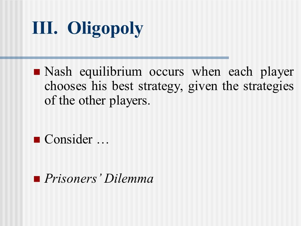 III. Oligopoly Nash equilibrium occurs when each player chooses his best strategy, given the strategies of the other players. Consider … Prisoners Dil