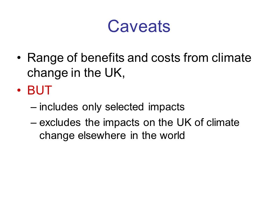 Caveats Range of benefits and costs from climate change in the UK, BUT –includes only selected impacts –excludes the impacts on the UK of climate change elsewhere in the world