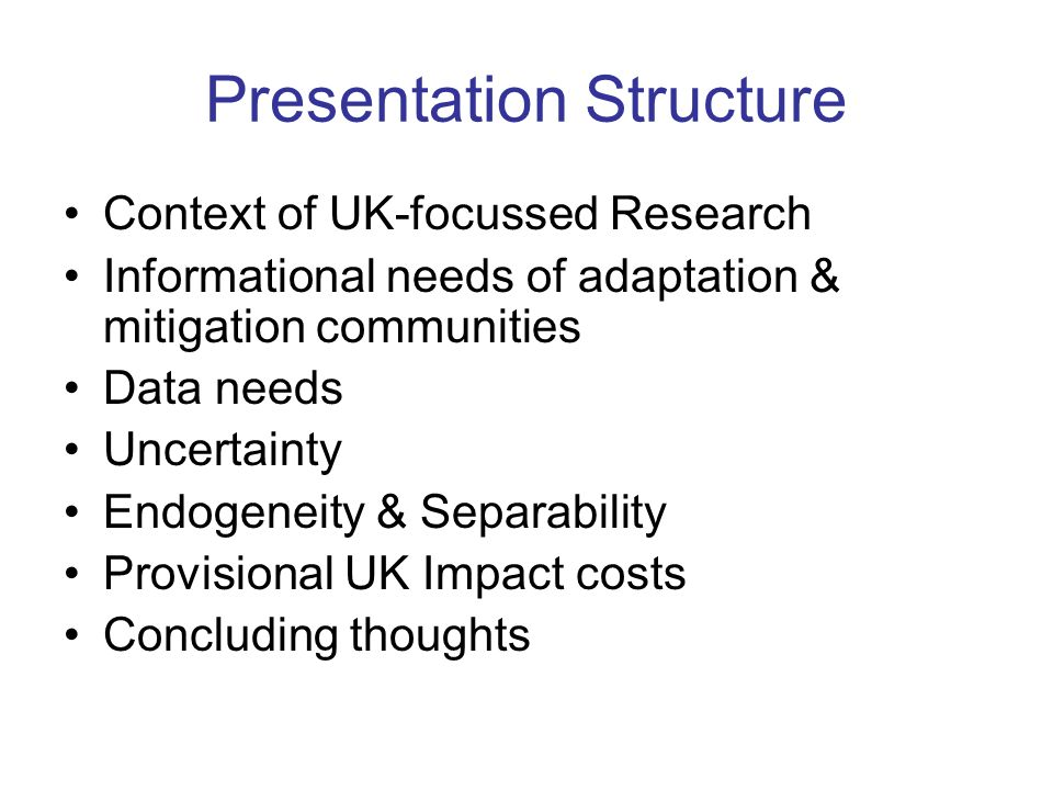 Presentation Structure Context of UK-focussed Research Informational needs of adaptation & mitigation communities Data needs Uncertainty Endogeneity & Separability Provisional UK Impact costs Concluding thoughts