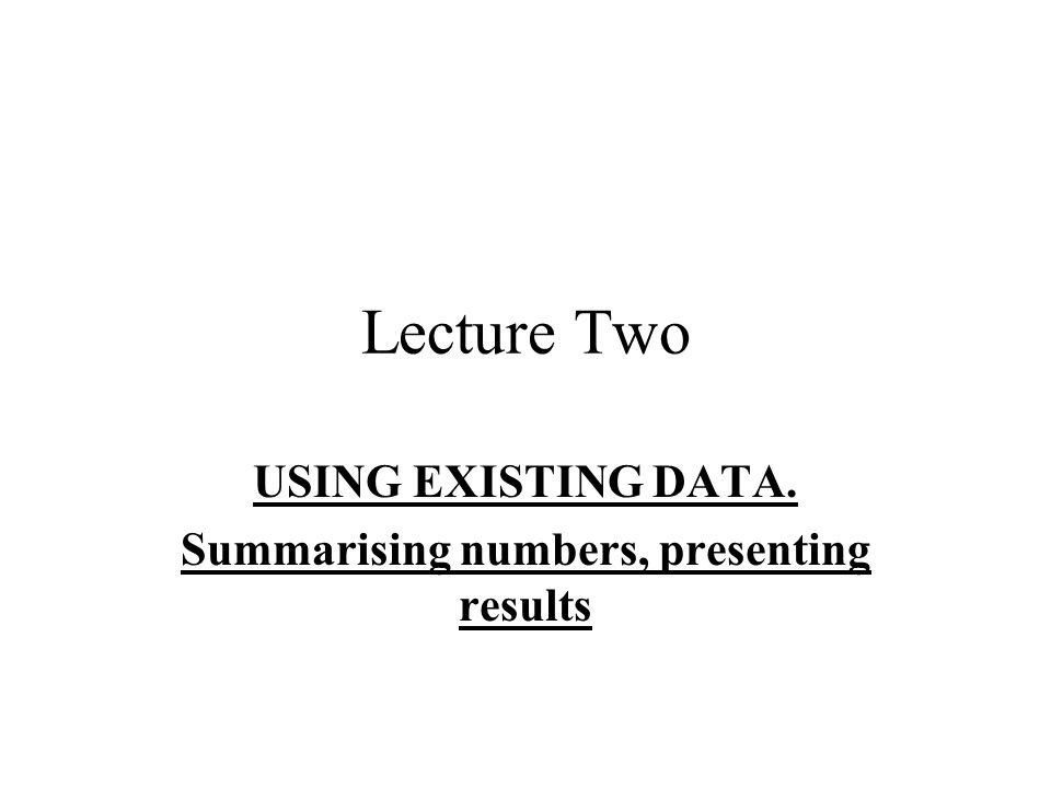 Lecture Two USING EXISTING DATA. Summarising numbers, presenting results