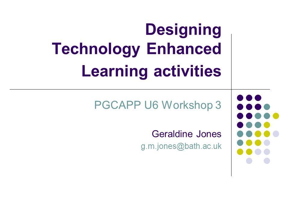 Designing Technology Enhanced Learning activities PGCAPP U6 Workshop 3 Geraldine Jones g.m.jones@bath.ac.uk