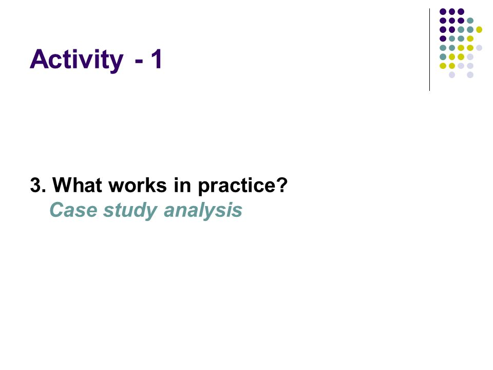 Activity - 1 3. What works in practice Case study analysis