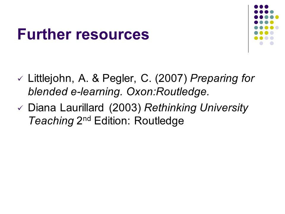 Further resources Littlejohn, A. & Pegler, C. (2007) Preparing for blended e-learning.
