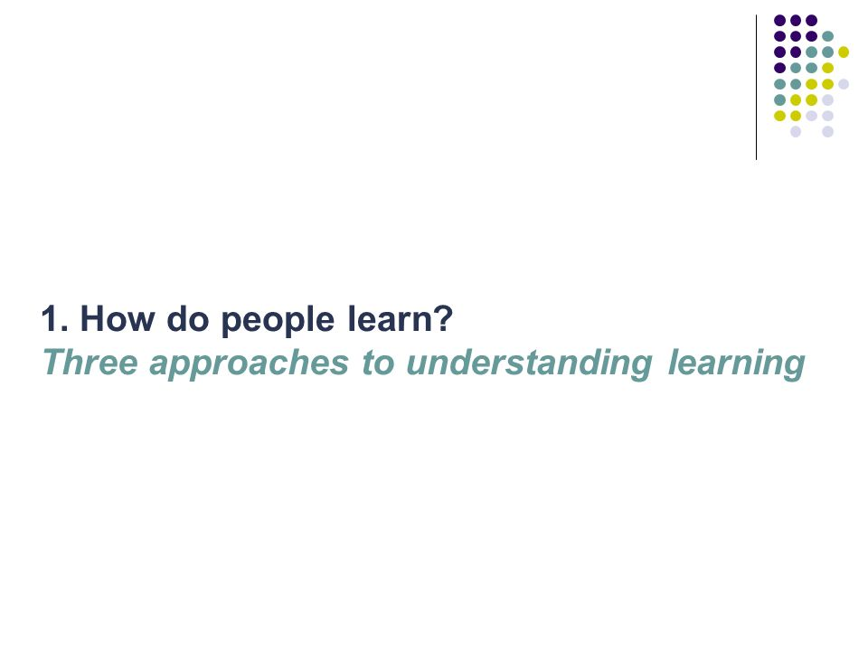 Three (and a half) approaches to understanding learning People learn by association: building ideas or skills step-by-step e.g.