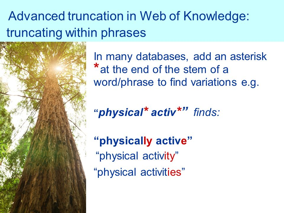 Advanced truncation in Web of Knowledge: truncating within phrases In many databases, add an asterisk * at the end of the stem of a word/phrase to find variations e.g.