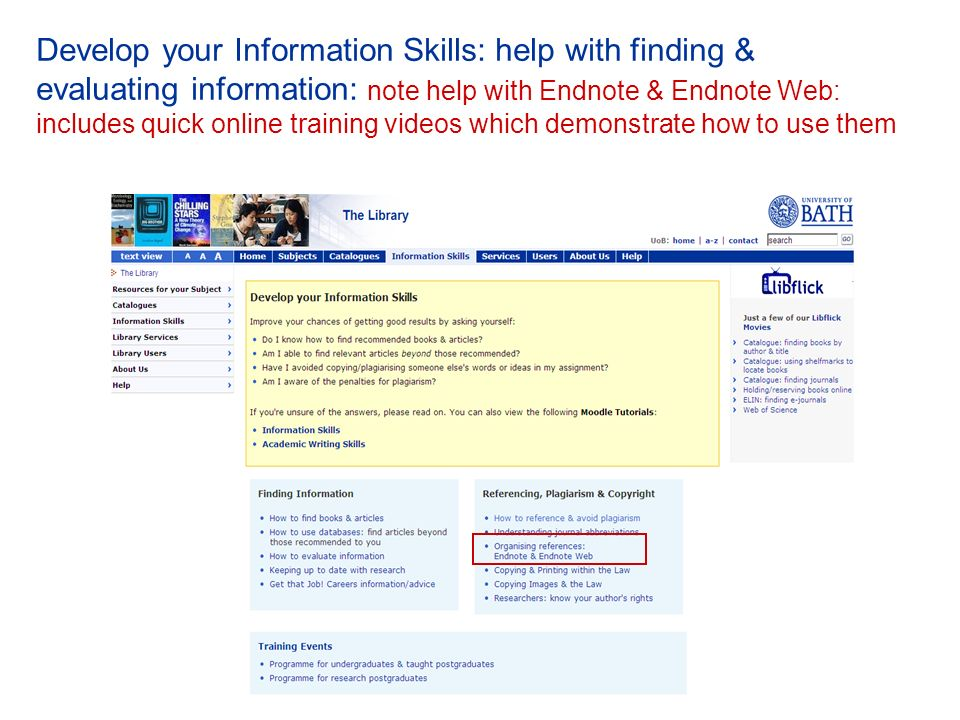 Develop your Information Skills: help with finding & evaluating information: note help with Endnote & Endnote Web: includes quick online training videos which demonstrate how to use them
