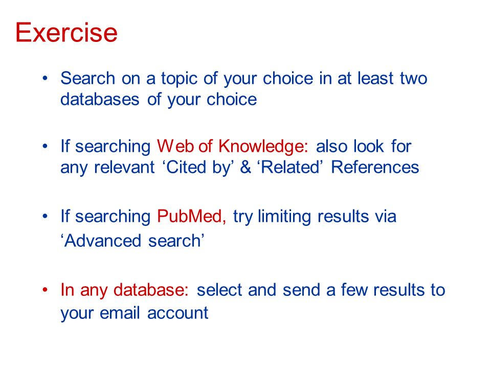 Exercise Search on a topic of your choice in at least two databases of your choice If searching Web of Knowledge: also look for any relevant Cited by & Related References If searching PubMed, try limiting results via Advanced search In any database: select and send a few results to your email account