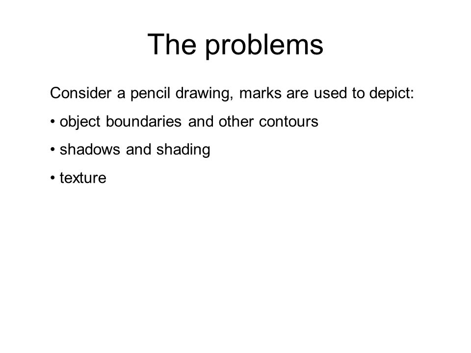 The problems Consider a pencil drawing, marks are used to depict: object boundaries and other contours shadows and shading texture