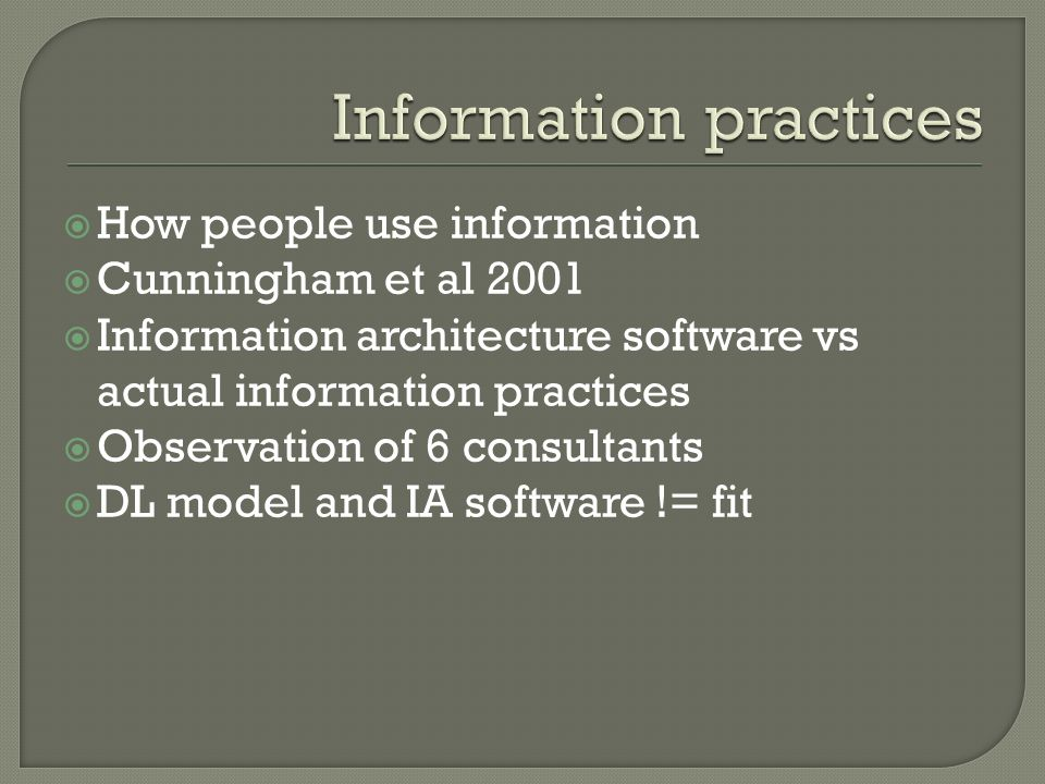 How people use information Cunningham et al 2001 Information architecture software vs actual information practices Observation of 6 consultants DL model and IA software != fit