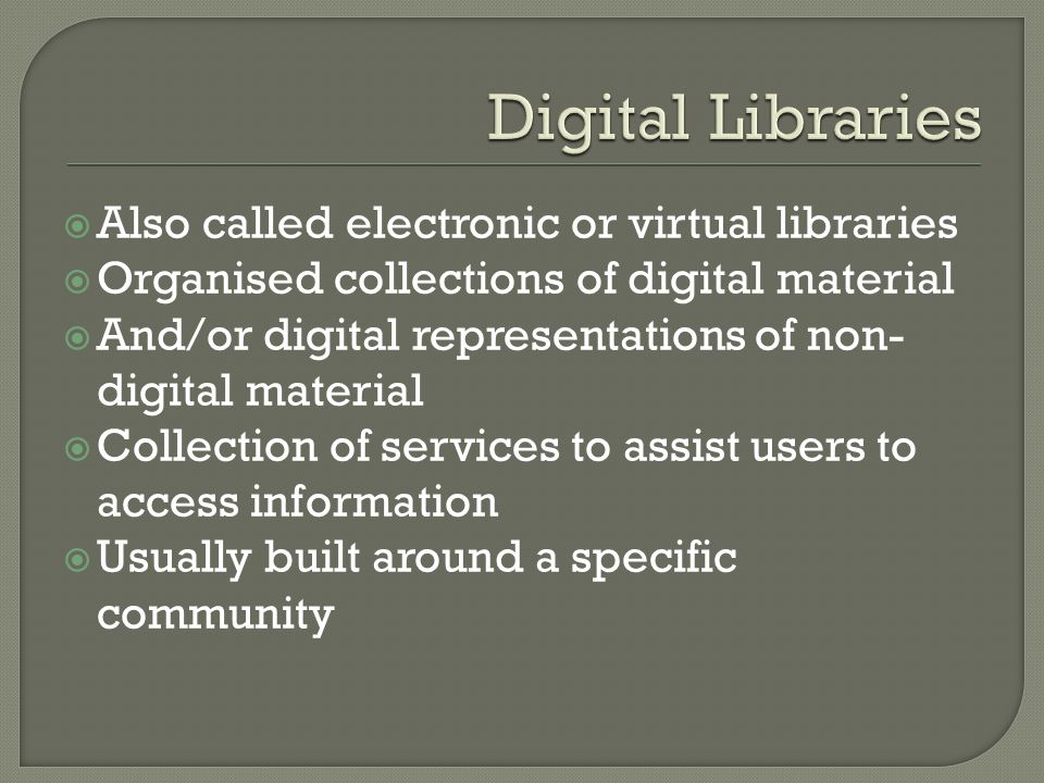 Also called electronic or virtual libraries Organised collections of digital material And/or digital representations of non- digital material Collection of services to assist users to access information Usually built around a specific community