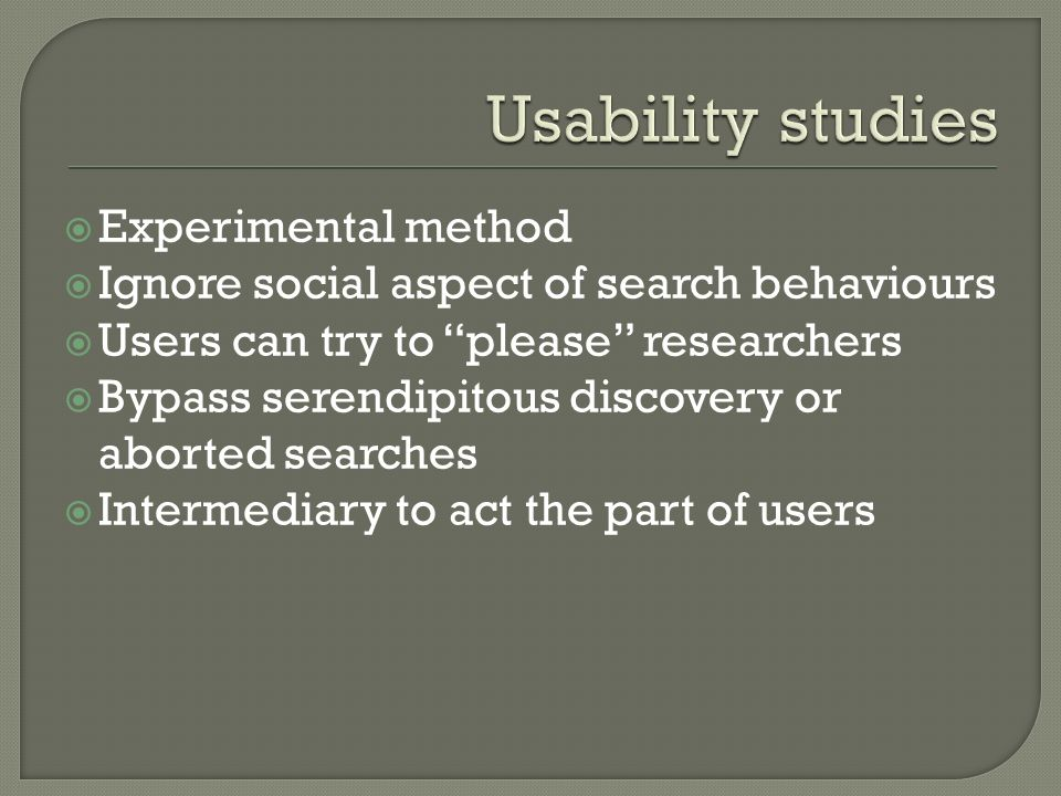 Experimental method Ignore social aspect of search behaviours Users can try to please researchers Bypass serendipitous discovery or aborted searches Intermediary to act the part of users