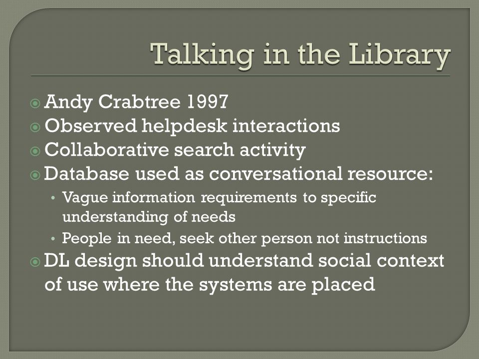 Andy Crabtree 1997 Observed helpdesk interactions Collaborative search activity Database used as conversational resource: Vague information requirements to specific understanding of needs People in need, seek other person not instructions DL design should understand social context of use where the systems are placed