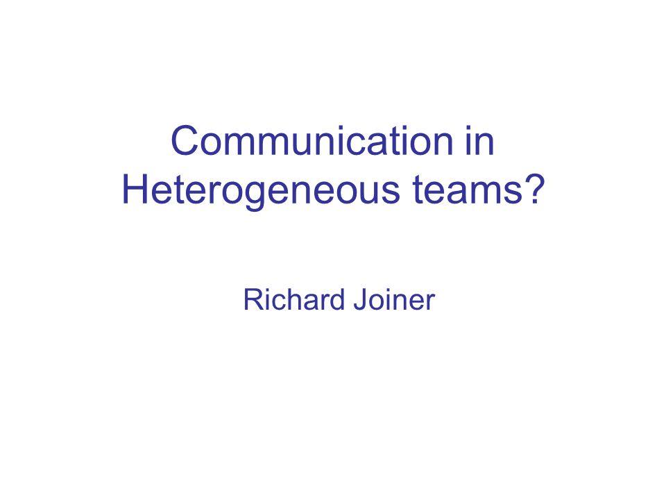Communication in Heterogeneous teams? Richard Joiner