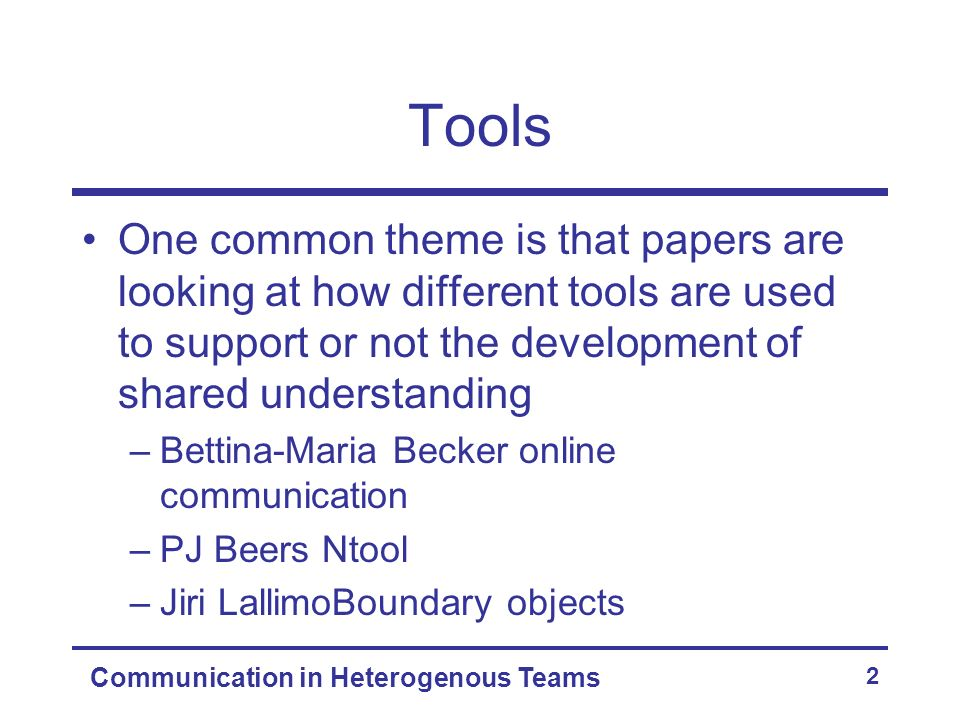 Communication in Heterogenous Teams 2 Tools One common theme is that papers are looking at how different tools are used to support or not the development of shared understanding –Bettina-Maria Becker online communication –PJ Beers Ntool –Jiri LallimoBoundary objects