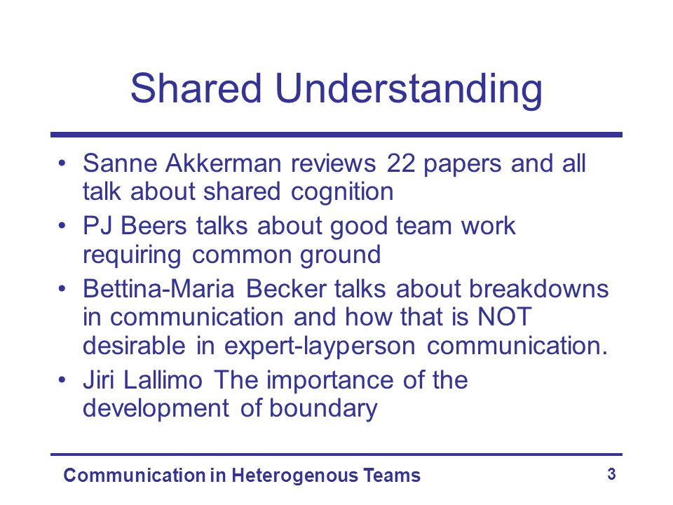 Communication in Heterogenous Teams 4 Shared Understanding The idea is that the development of shared understanding or inter- subjectivity is important and something that should be supported.