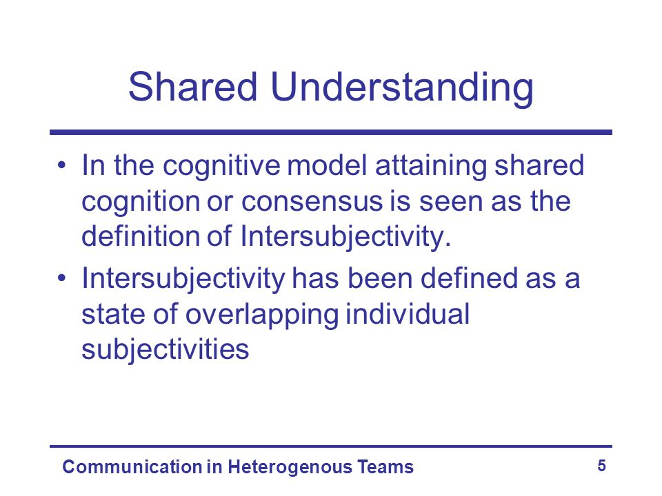 Communication in Heterogenous Teams 5 Shared Understanding In the cognitive model attaining shared cognition or consensus is seen as the definition of