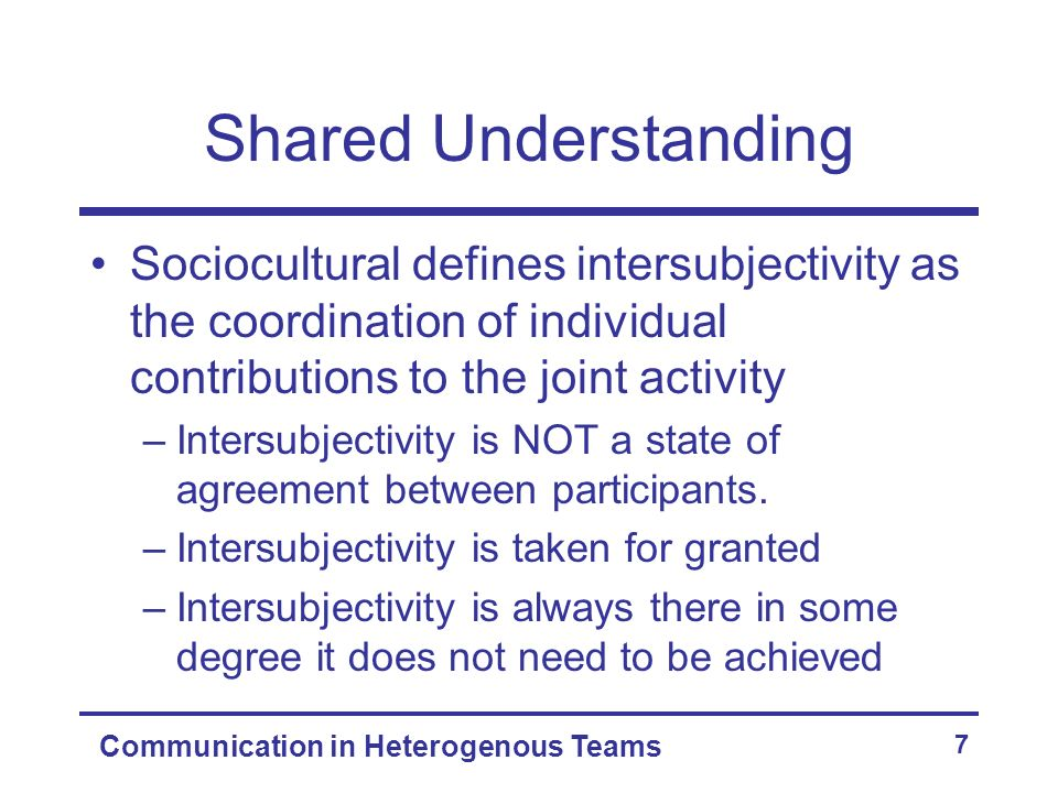 Communication in Heterogenous Teams 7 Shared Understanding Sociocultural defines intersubjectivity as the coordination of individual contributions to the joint activity –Intersubjectivity is NOT a state of agreement between participants.