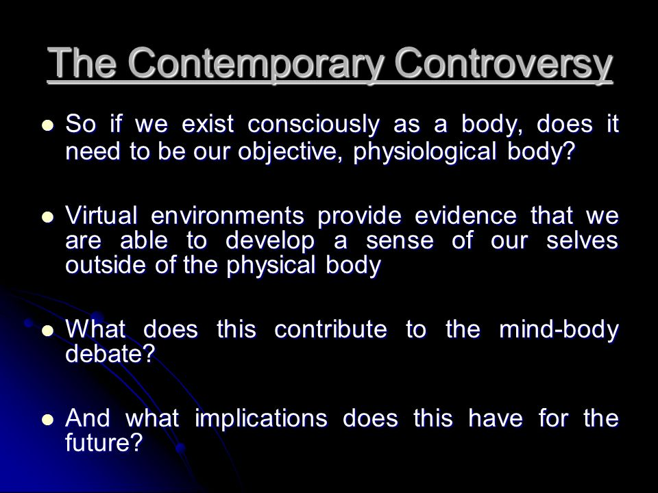 The Contemporary Controversy So if we exist consciously as a body, does it need to be our objective, physiological body.