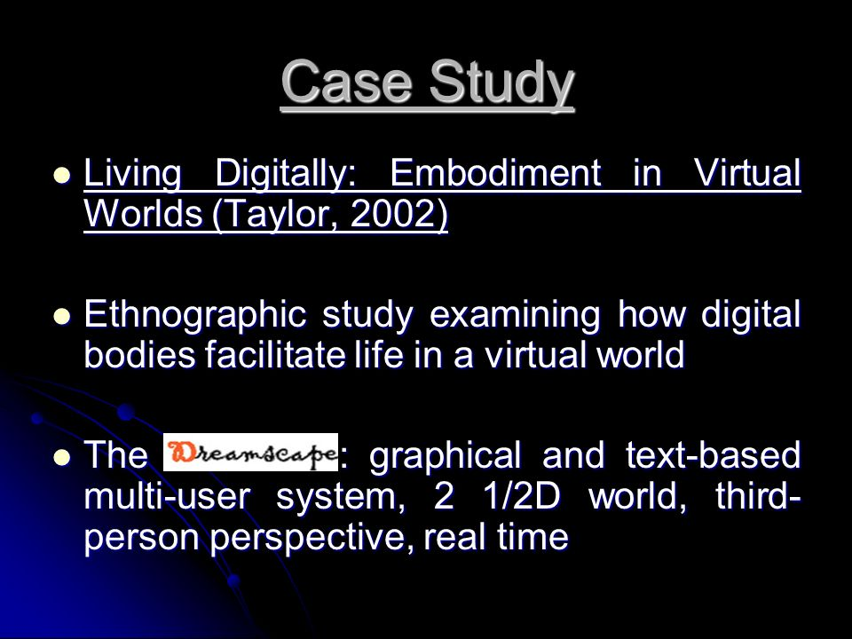 Case Study Living Digitally: Embodiment in Virtual Worlds (Taylor, 2002) Living Digitally: Embodiment in Virtual Worlds (Taylor, 2002) Ethnographic study examining how digital bodies facilitate life in a virtual world Ethnographic study examining how digital bodies facilitate life in a virtual world The : graphical and text-based multi-user system, 2 1/2D world, third- person perspective, real time The : graphical and text-based multi-user system, 2 1/2D world, third- person perspective, real time