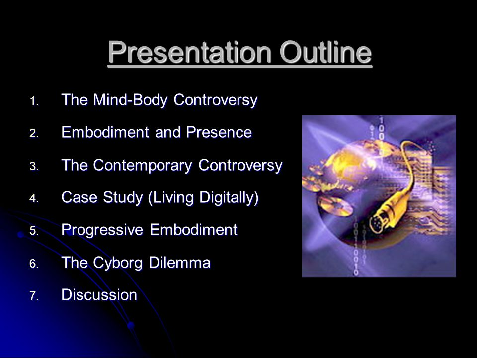 Presentation Outline 1. The Mind-Body Controversy 2. Embodiment and Presence 3. The Contemporary Controversy 4. Case Study (Living Digitally) 5. Progr