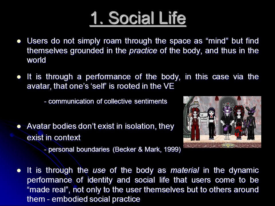 1. Social Life Users do not simply roam through the space as mind but find themselves grounded in the practice of the body, and thus in the world User