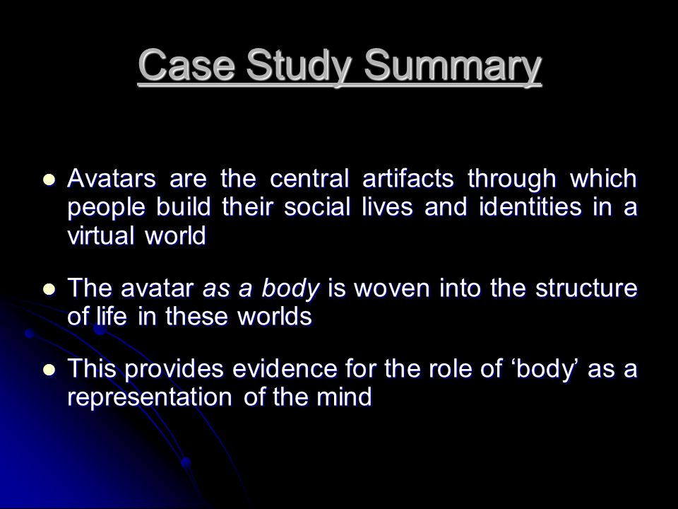 Case Study Summary Avatars are the central artifacts through which people build their social lives and identities in a virtual world Avatars are the c