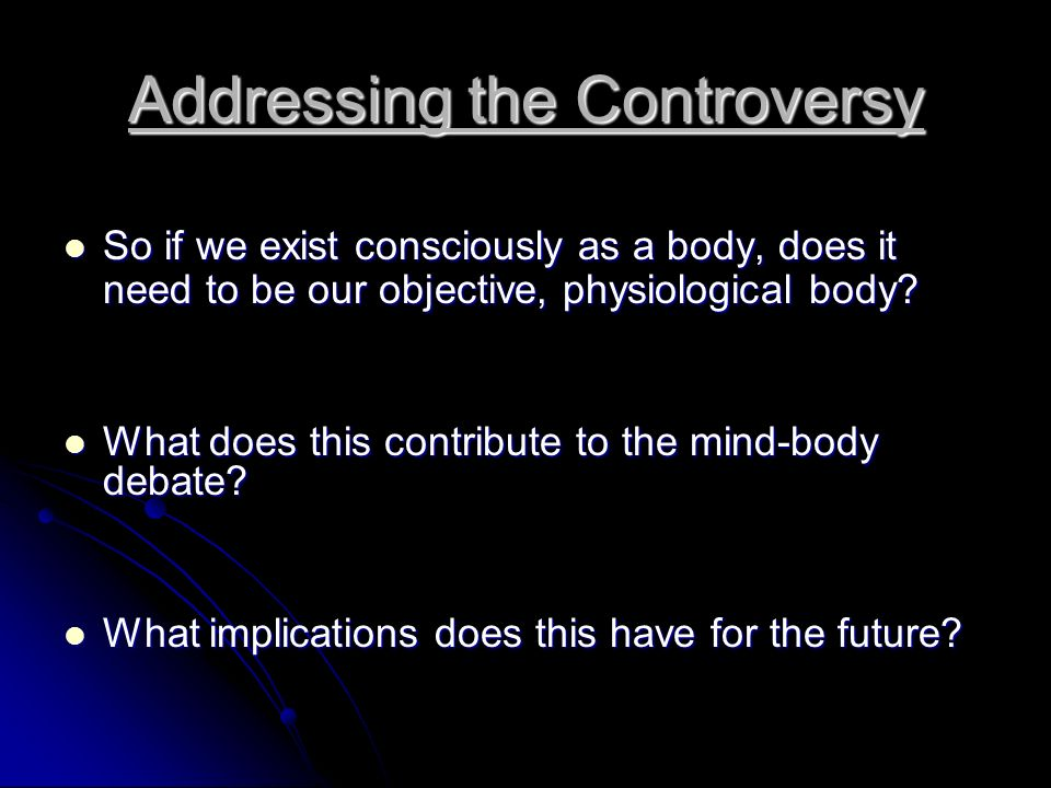 Addressing the Controversy So if we exist consciously as a body, does it need to be our objective, physiological body? So if we exist consciously as a