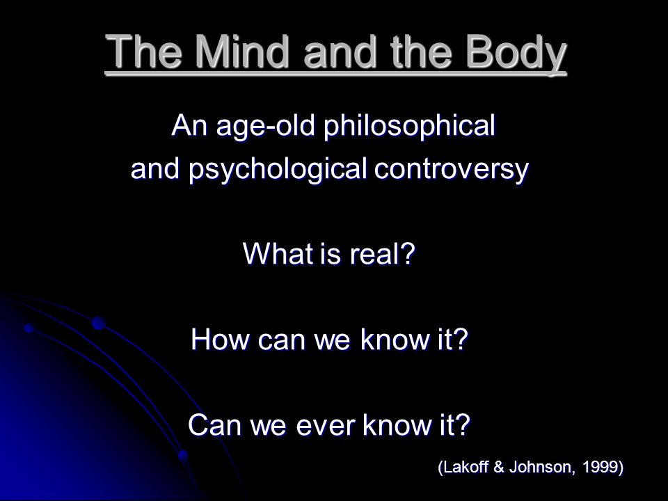 The Mind and the Body An age-old philosophical An age-old philosophical and psychological controversy What is real? How can we know it? Can we ever kn