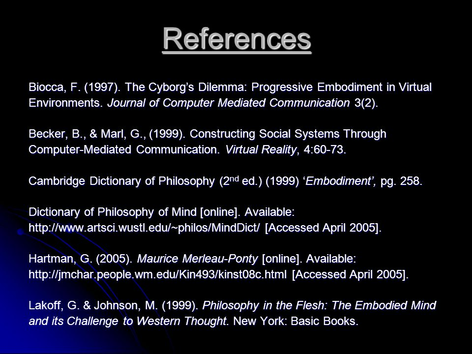 References Biocca, F. (1997). The Cyborgs Dilemma: Progressive Embodiment in Virtual Environments. Journal of Computer Mediated Communication 3(2). Be
