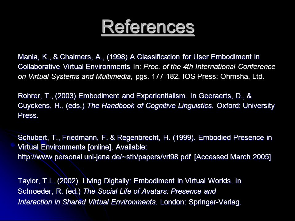 References Mania, K., & Chalmers, A., (1998) A Classification for User Embodiment in Collaborative Virtual Environments Collaborative Virtual Environments In: Proc.